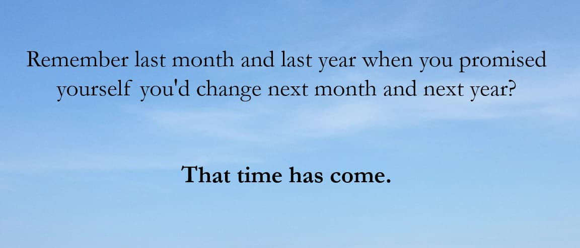 Remember last month and last year when you promised yourself you'd change next month and next year?  That time has come.