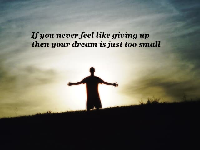 If you never feel like giving up then your dream is just too small