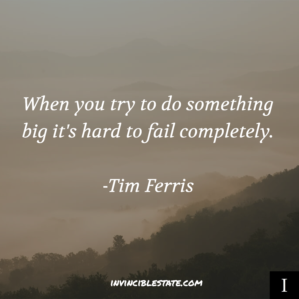 When you try to do something big it's hard to fail completely.  – Tim Ferris