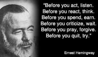 Before you act, listen.  Before you react, think.  Before you spend, earn.  Before you criticize, wait.  Before you pray, forgive.  Before you quit, try.  – Ernest Hemmingway