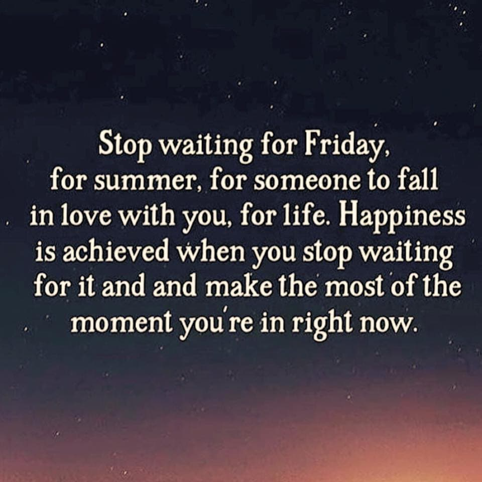 Stop Waiting for Friday, for summer, for someone to fall in love with you, for life.  Happiness is achieved when you stop waiting for it and make the most of the moment you're in right now.