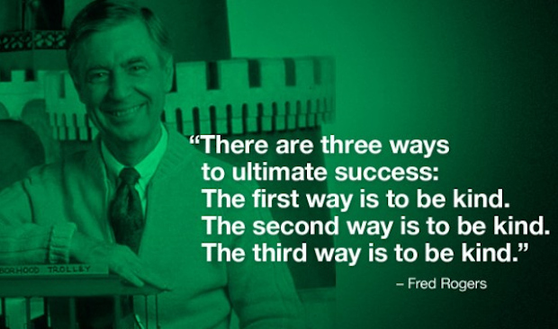 There are three ways to ultimate success: The first way is to be kind.  The second way is to be kind.  The third way is to be kind.  – Fred Rogers