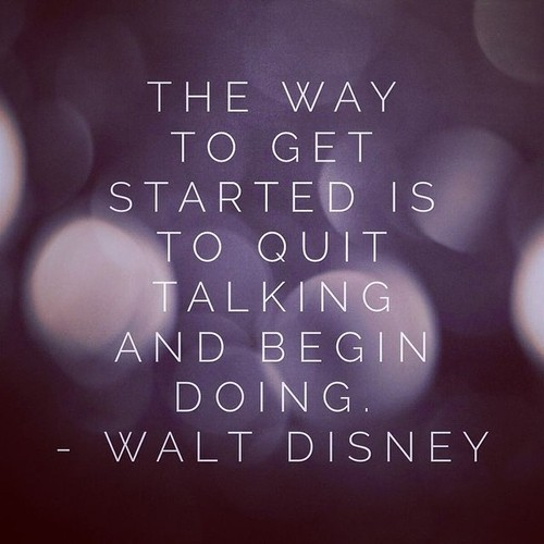 The way to get started is to quit talking and begin doing.  – Walt Disney