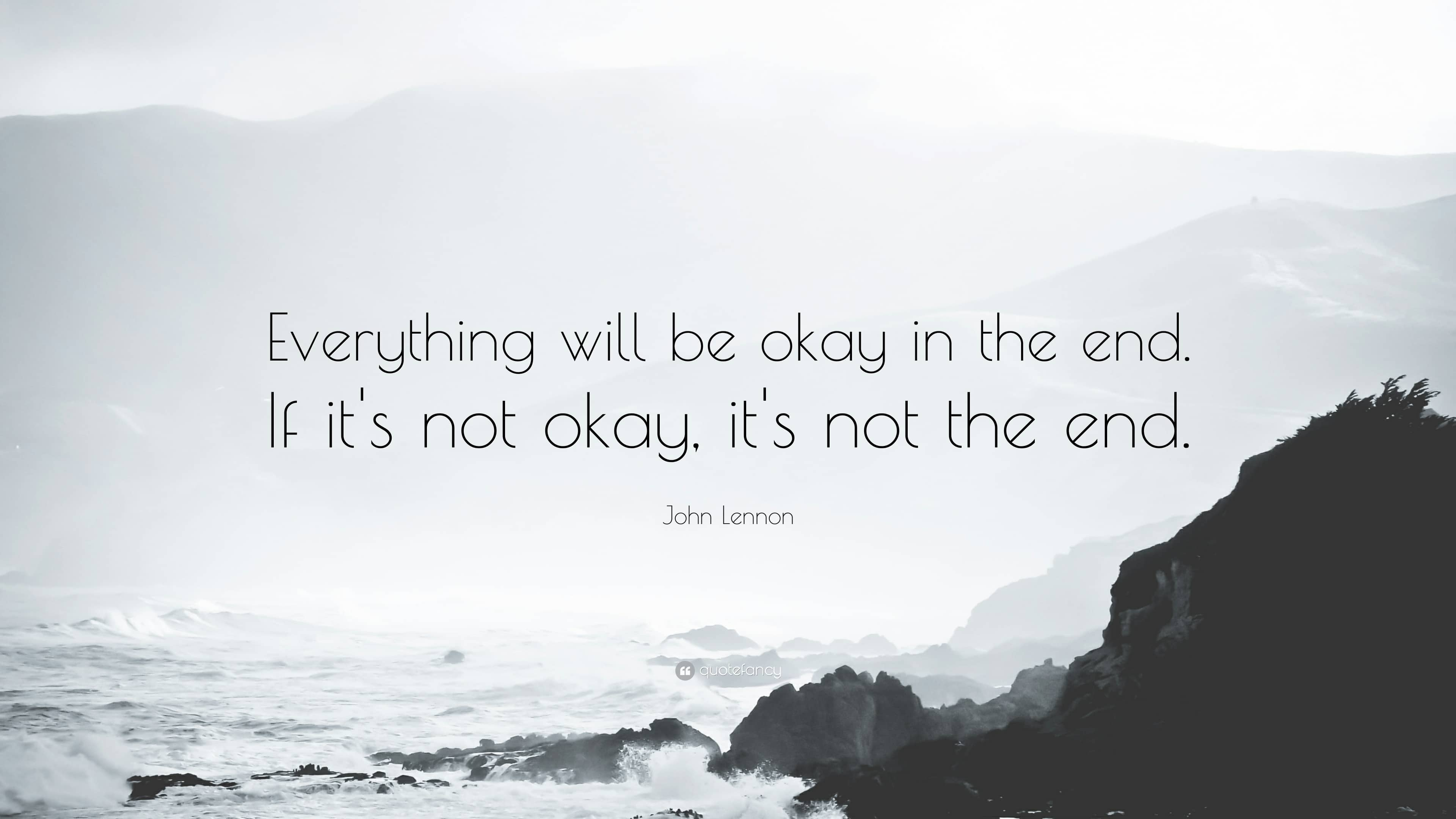 Everything will be okay in the end.  If it's not okay, it's not the end.  – John Lennon