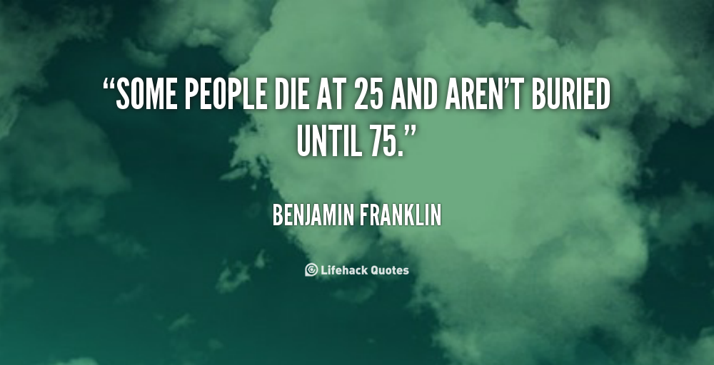 Some people die at 25 and aren't buried until 75.  – Benjamin Franklin