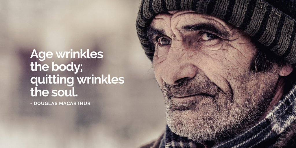 Age wrinkles the body; quitting wrinkles the soul.  – Douglas Macarthur