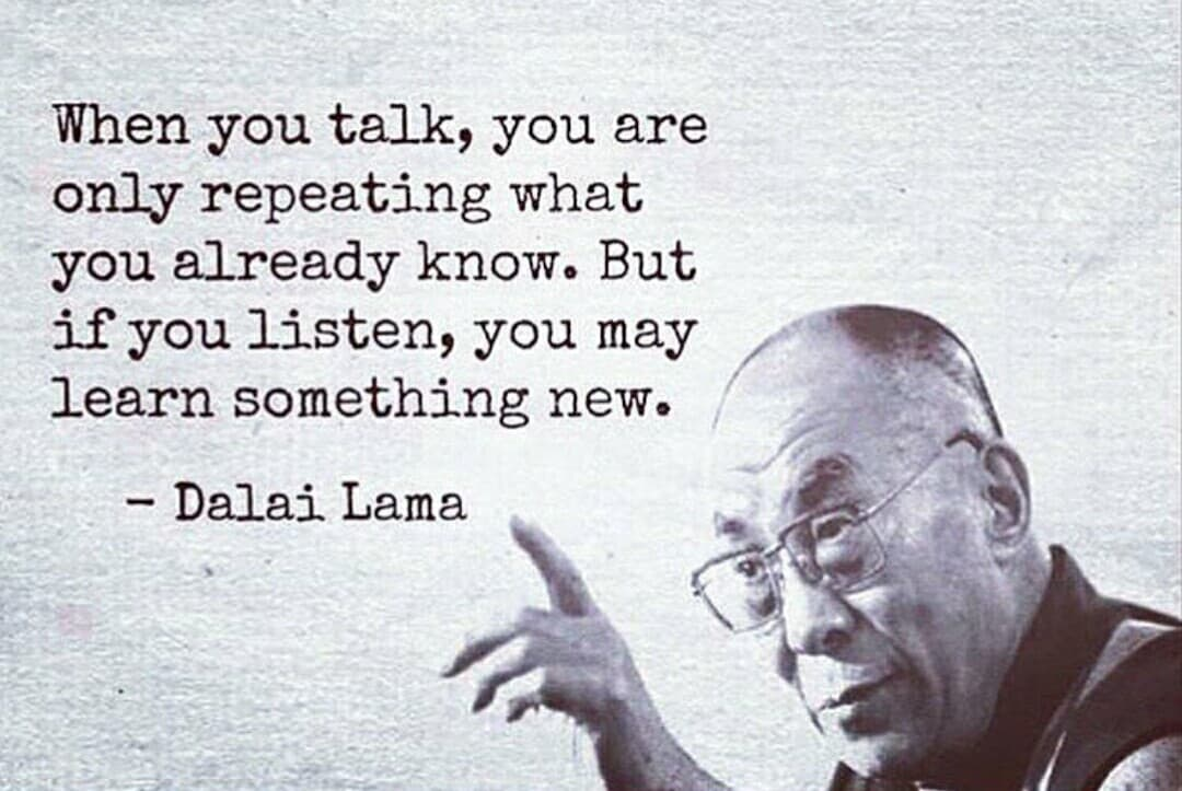 When you talk, you are only repeating what you already know.  But if you listen, you may learn something new.  – Dalai Lama
