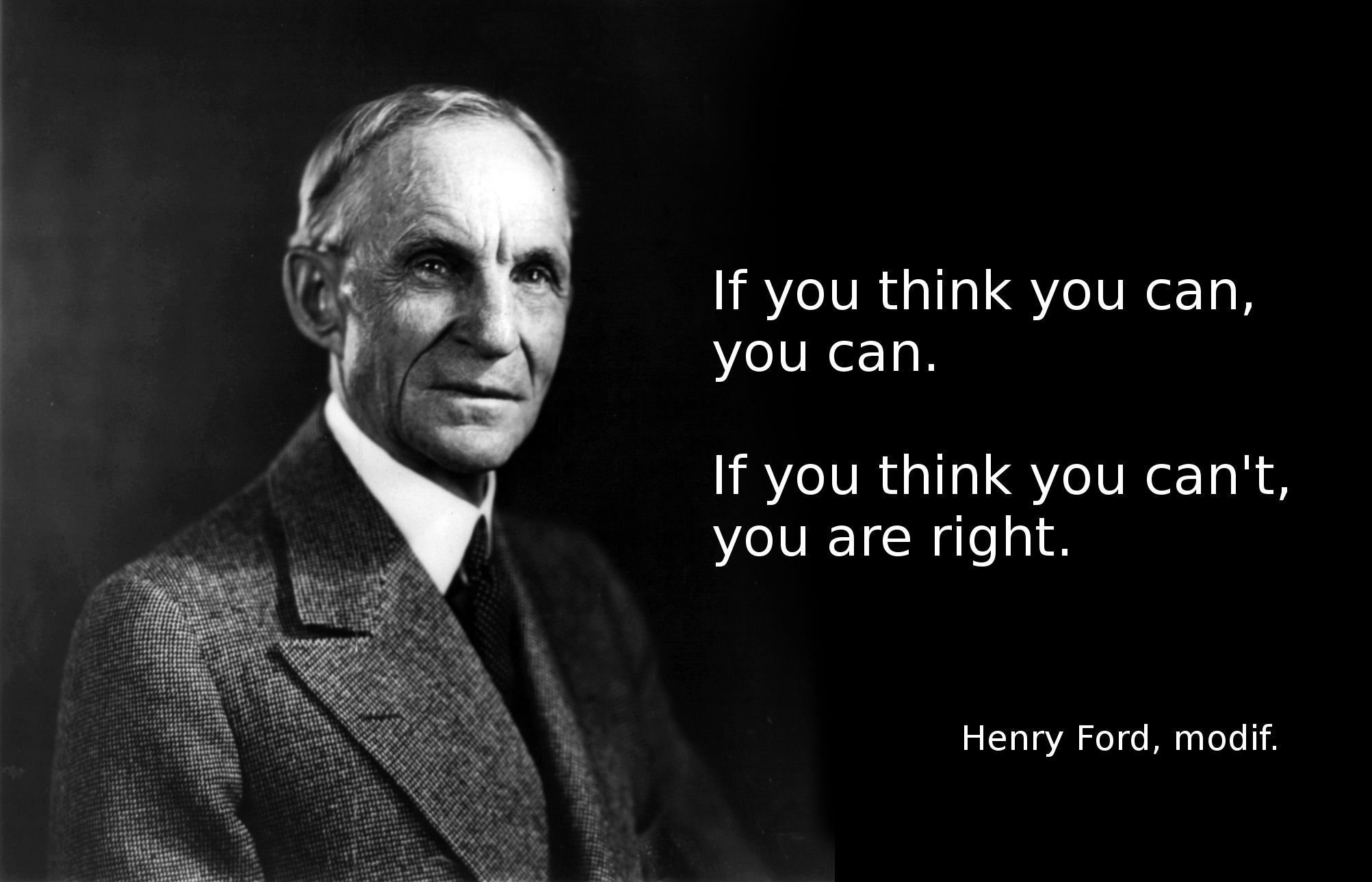 If you think you can, you can. If you think you can't, you are right. -Henry Ford