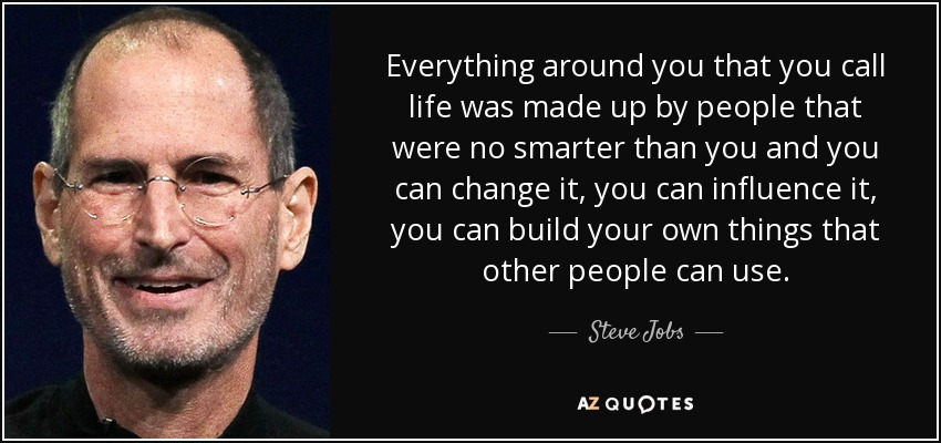 Everything around you that you call life was made up by people that were no smarter than you and you can change it, you can influence it, you can build your own things that other people can use.  – Steve Jobs