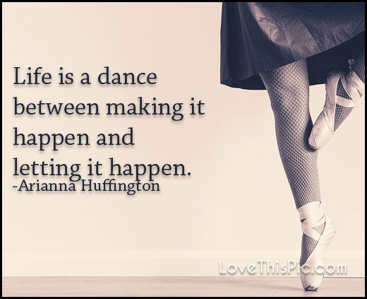 Life is a dance between making it happen and letting it happen.  – Arianna Huffington