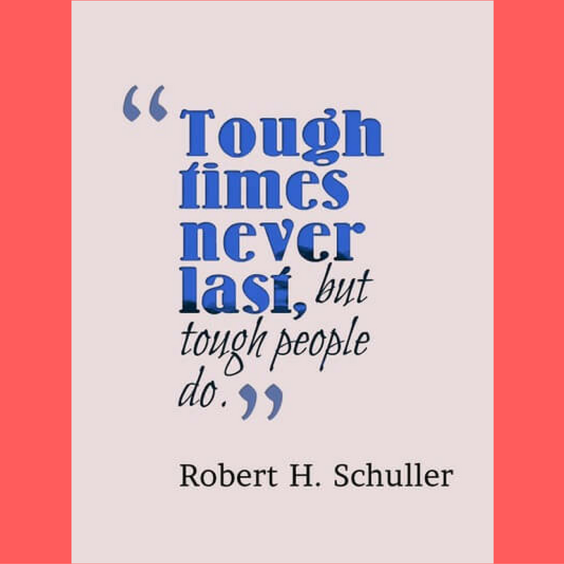 Tough times never last, but tough people do.  – Robert H. Schuller