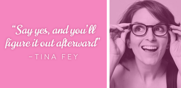 "[Image] ""Say Yes, and you'll figure it out afterward"" – Tina Fey"