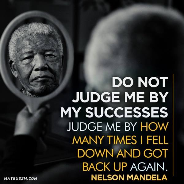Do not judge me by my successes.  Judge me by how many times I fell down and got back up again.  – Nelson Mandela