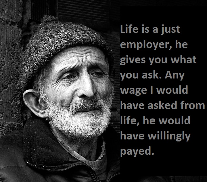 Life is a just employer, he gives you what you ask.  Any wage I would have asked from life, he would have willingly payed.