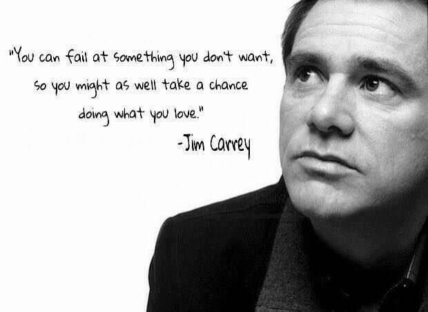 You can fail at something you don't want, so you might as well take a chance doing what you love.  – Jim Carrey