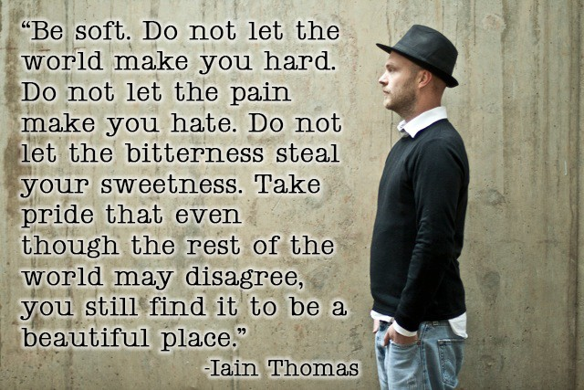 Be soft.  Do not let the world make you hard.  – Ian Thomas