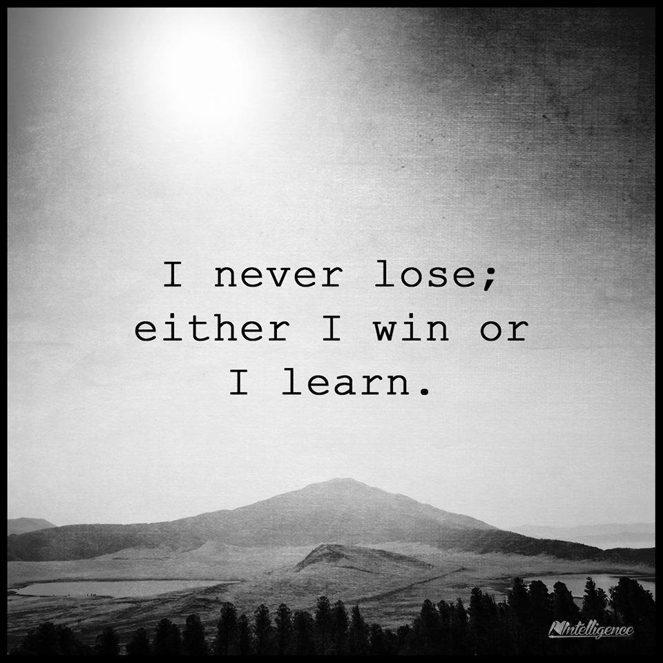 I never lose; either I win or I learn.