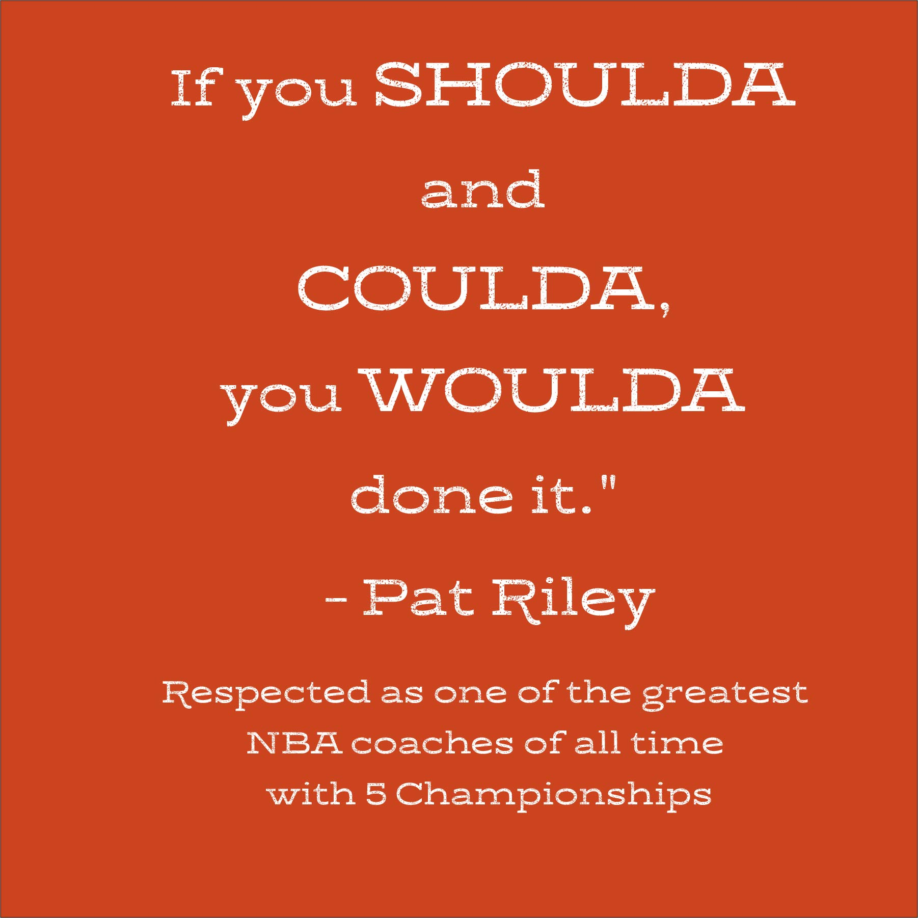 "[Image] If you SHOULDA and COULDA, you WOULDA done it."" – Pat Riley"