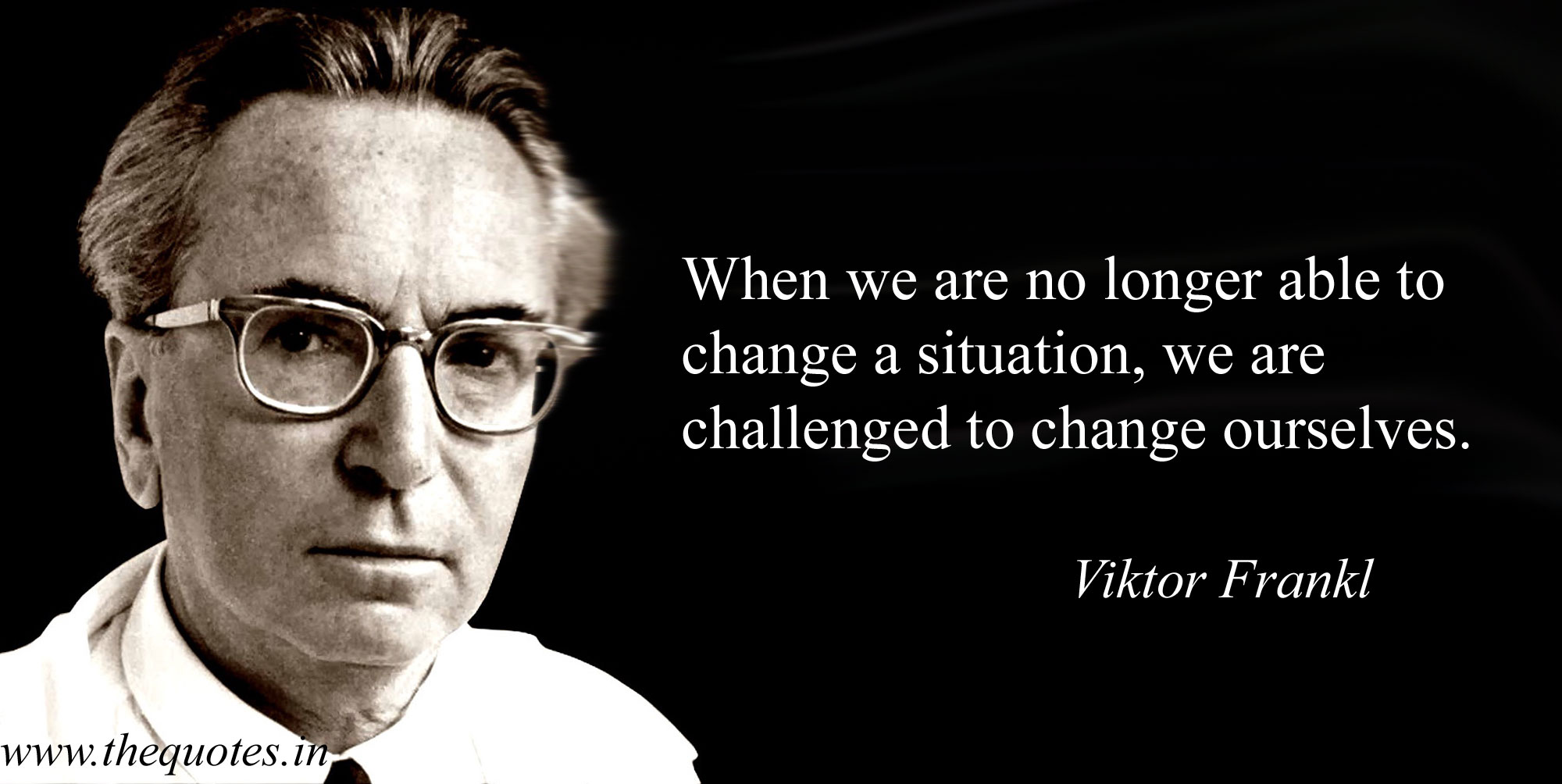 When we are no long able to change a situation, we are challenged to change ourselves.  – Viktor Frankl