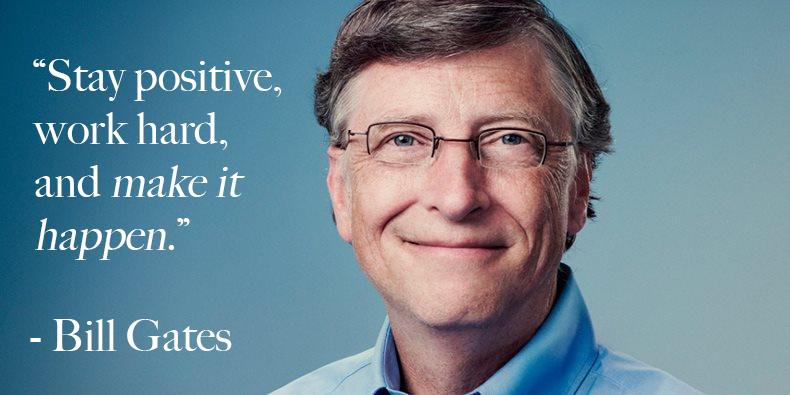 Stay positive, work hard and make it happen.  – Bill Gates
