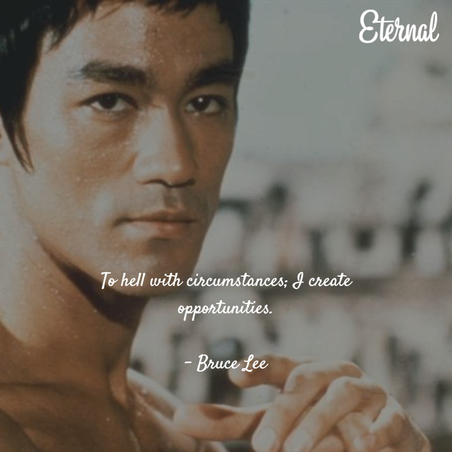 To hell with circumstances; I create opportunities – Bruce Lee