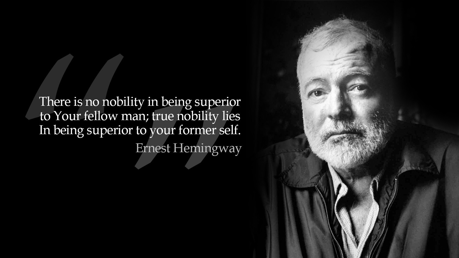 There is no nobility in being superior to your fellow man; true nobility lies in being superior to your former self.  – Ernest Hemingway