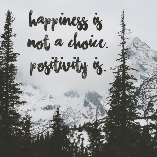 Happiness is not a choice.  Positivity is.
