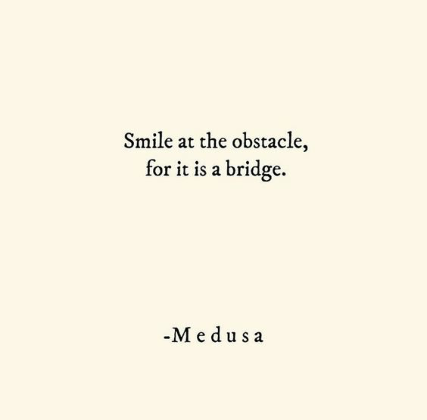 "[image] Smile at your obstacle, for it is a bridge"" -medusa"