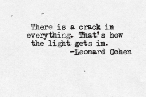 There is a crack in everything.  That's how the light gets in.  – Leonard Cohen