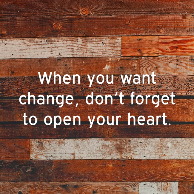 When you want change, don't forget to open your heart.