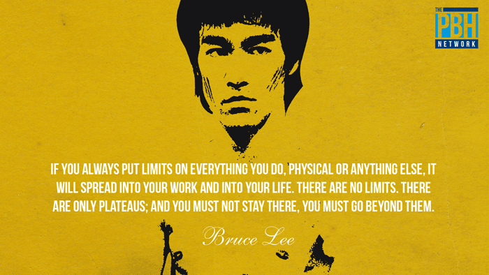 If you always put limits on everything you do, physical or anything else, it will spread into your work and into your life.  There are no limits.  There are only plateaus; and you must not stay there, you must go beyond them. – Bruce Lee