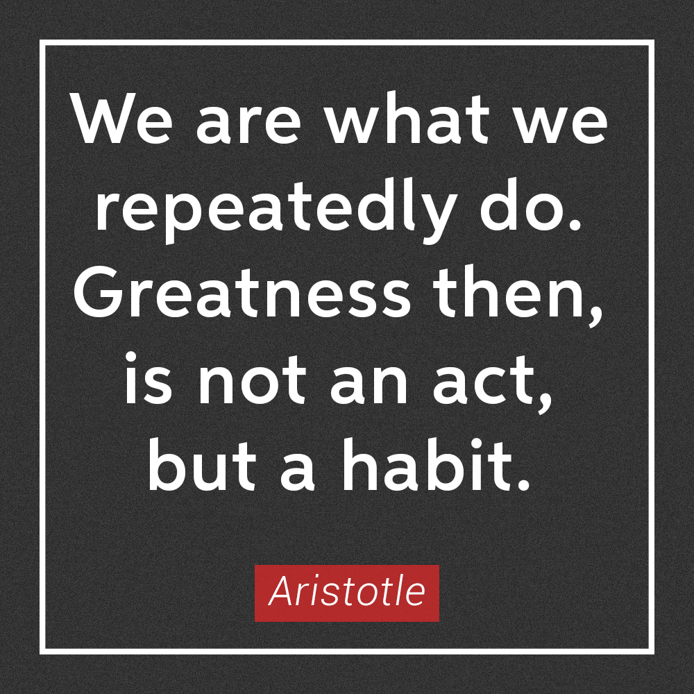 We are what we repeatedly do.  Greatness then, is not an act, but a habit.  – Aristotle