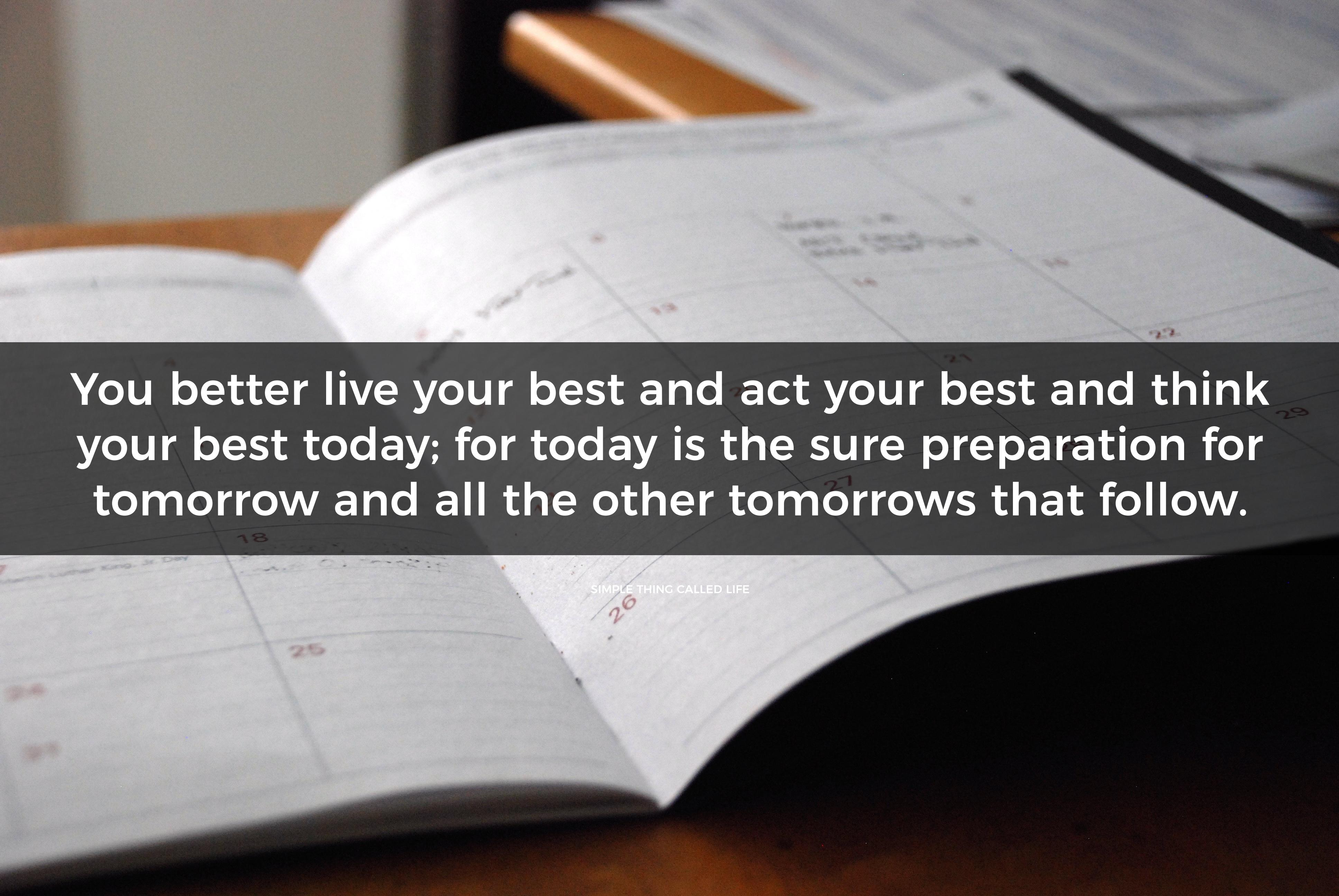 You better live your best and act your best and think your best today; for today is the sure preparation for tomorrow and all the other tomorrows that follow.