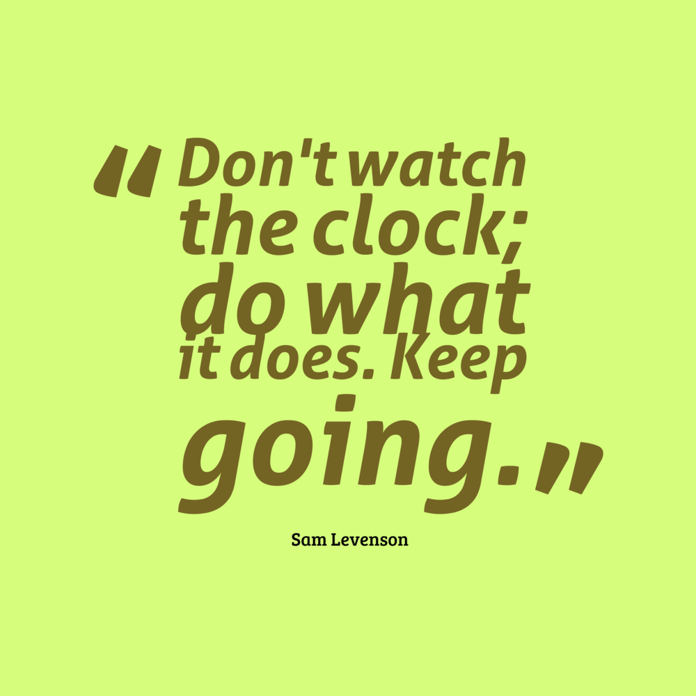 Don't watch the clock; do what it does.  Keep going.  – Sam Levenson