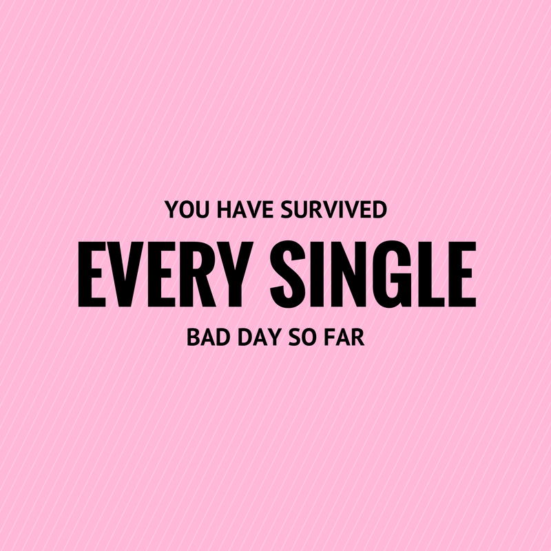 You have survived every single bad day so far