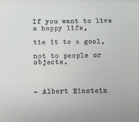 If you want to live a happy life, tie it to a goal, not to people or objects.  – Albert Einstein