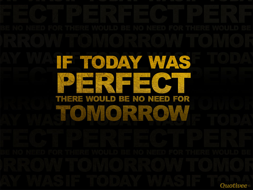 If today was perfect there would be no need for tomorrow