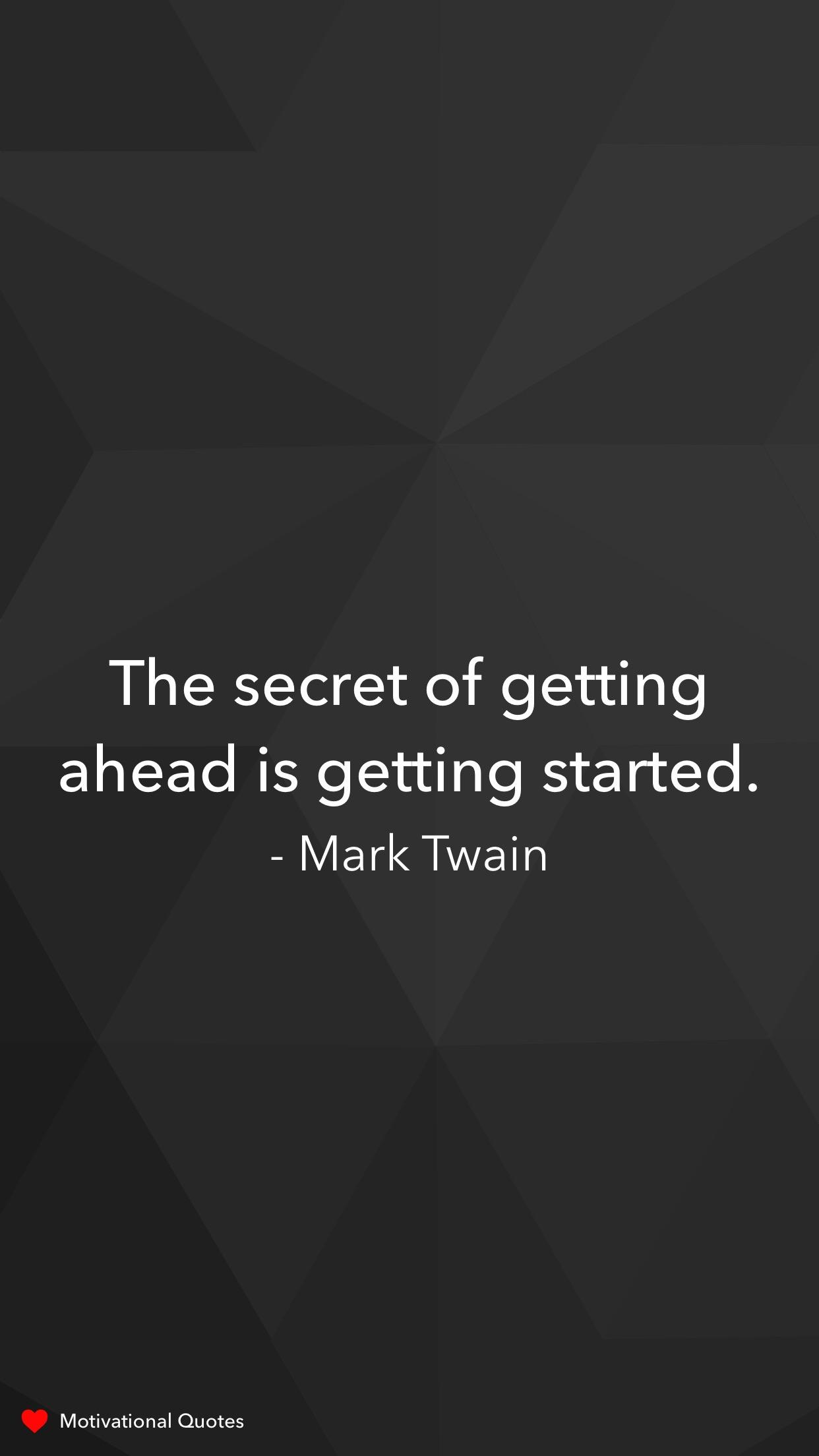 The secret of getting ahead is getting started.  – Mark Twain