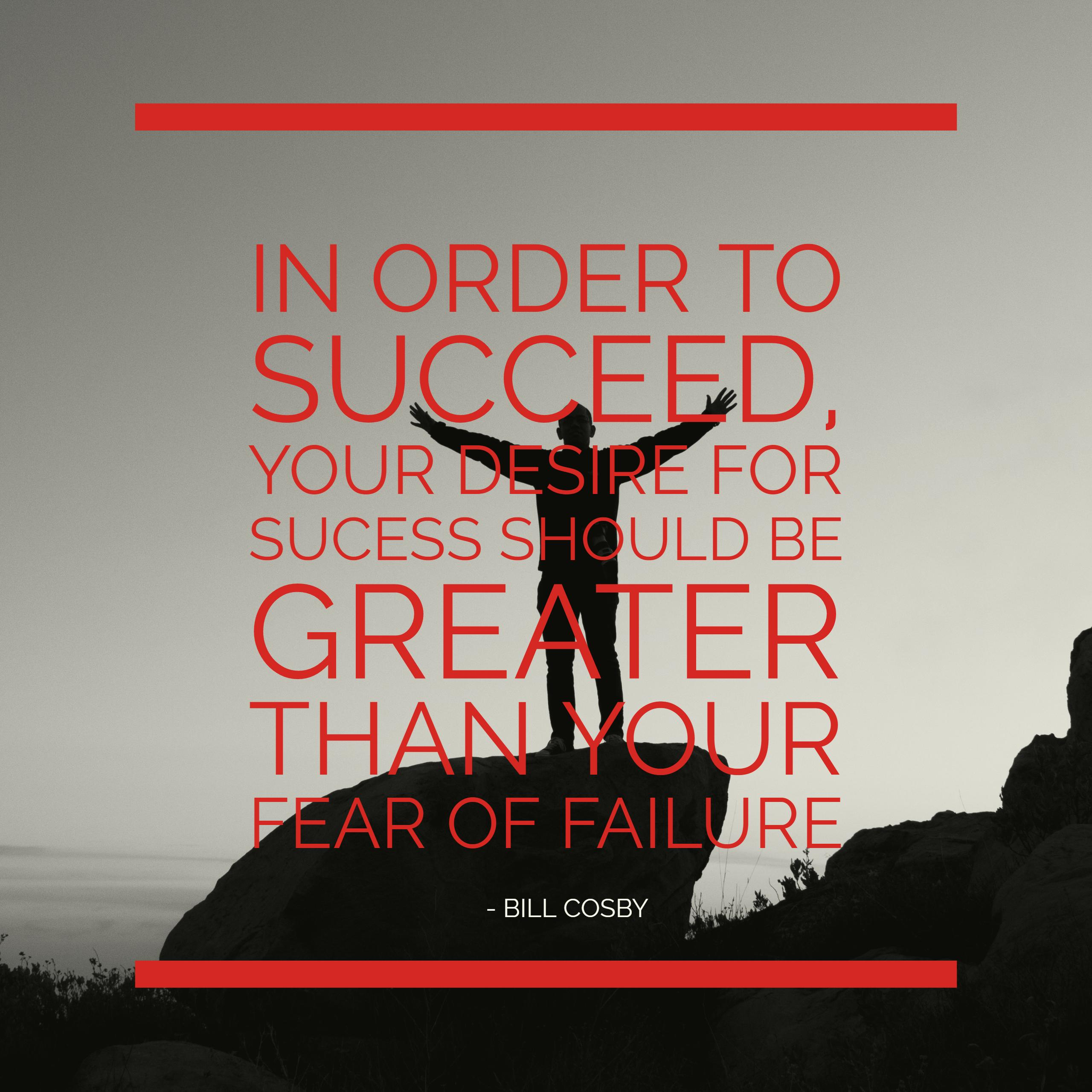 "[Image] ""In Order to Succeed, Your Desire for Success Should Be Greater Than Your Failure"" – Bill Cosby"