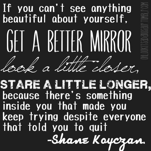 If you can't see anything beautiful about yourself, get a better mirror