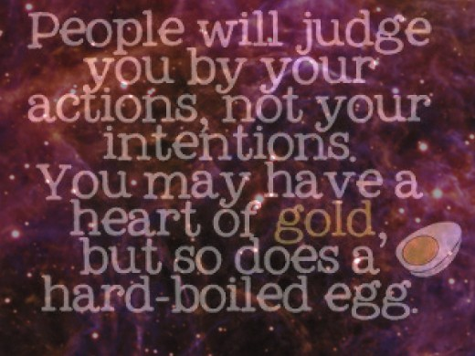 People will judge you by your actions, not your intentions. You may have a heart of gold, but so does a hard-boiled egg.