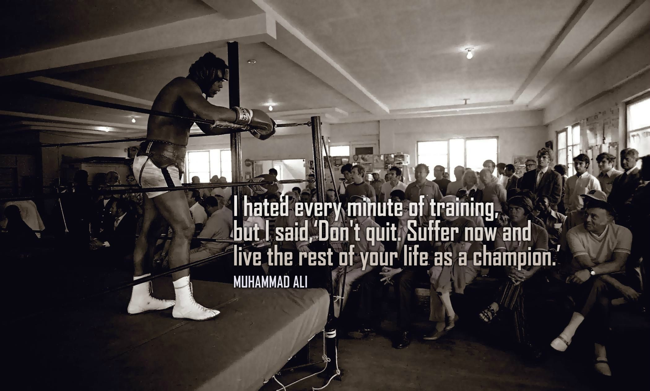 "I hated every minute of training but I said ""Don't quit. Suffer now and live the rest of your life as a champion.""  – Muhammad Ali"