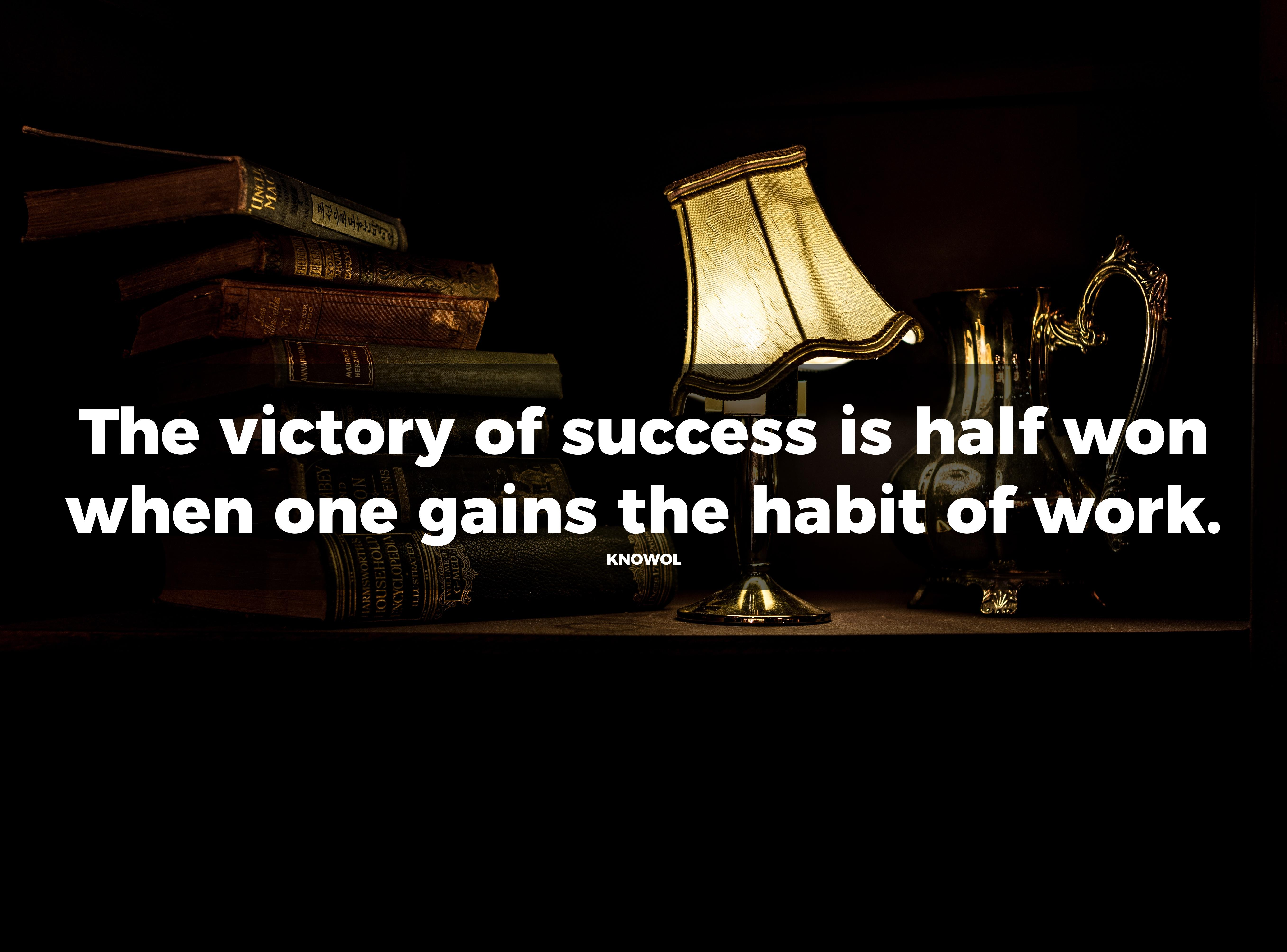 The Victory Of Success Is Half Won When One Gains The Habit Of Work