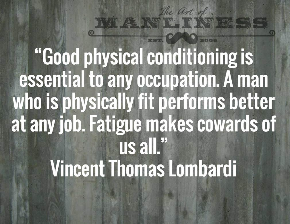 Good physical condition is essential to any occupation.  A Man who is physically fit performs better at any job.  Fatigue makes cowards of us all.  – Vincent Thomas Lombardi