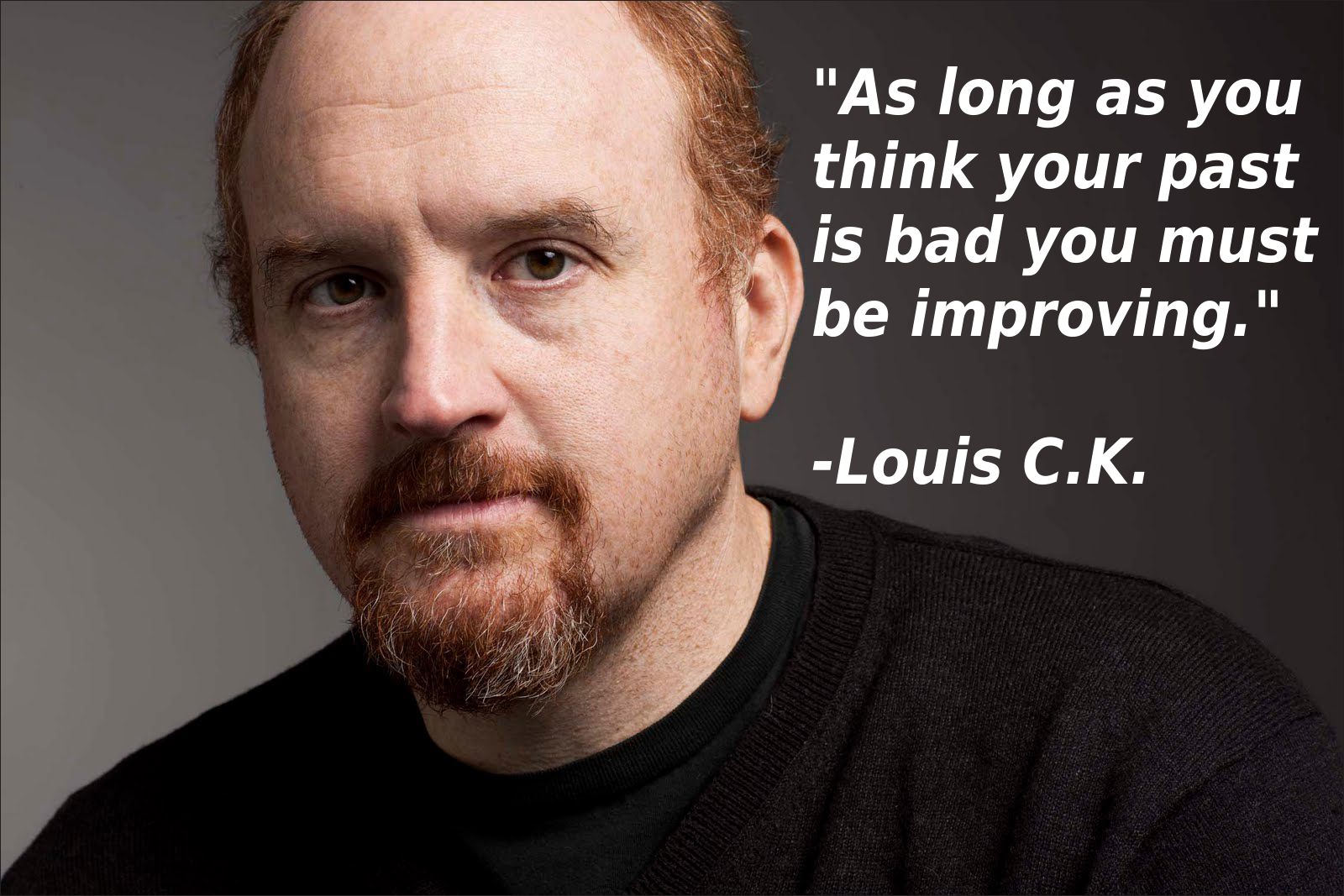 As long as you think your past is bad you must be improving.  – Louis C.K.