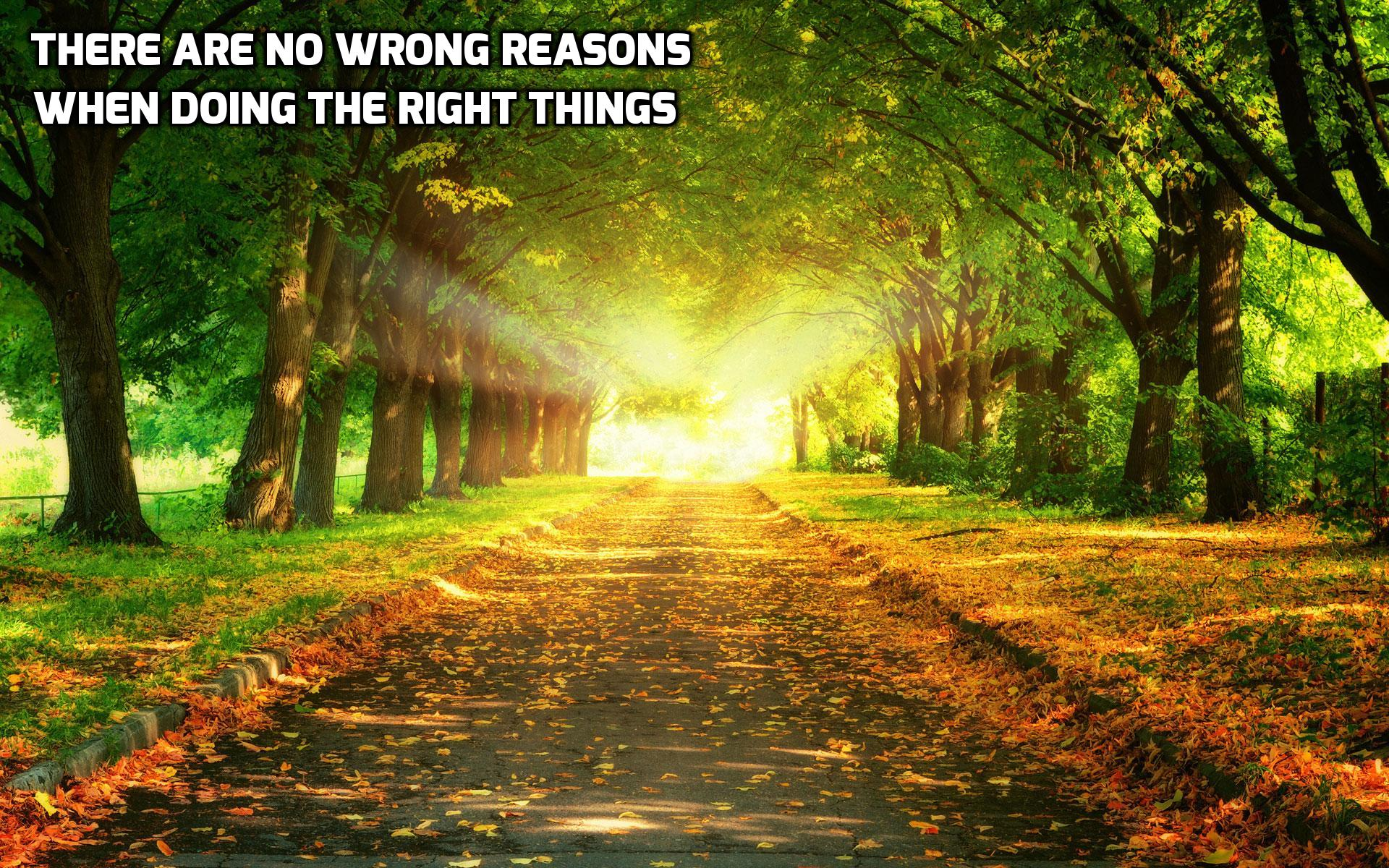 There are no wrong reasons when doing the right things