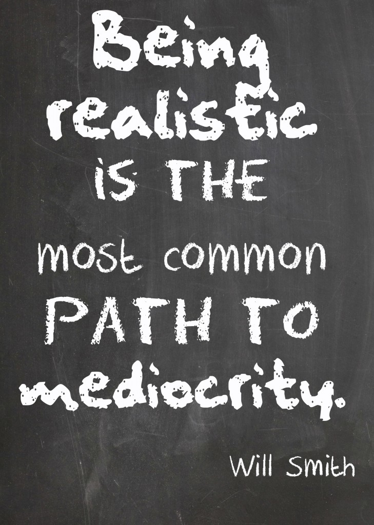 Being realistic is the most common path to mediocrity. – Will Smith