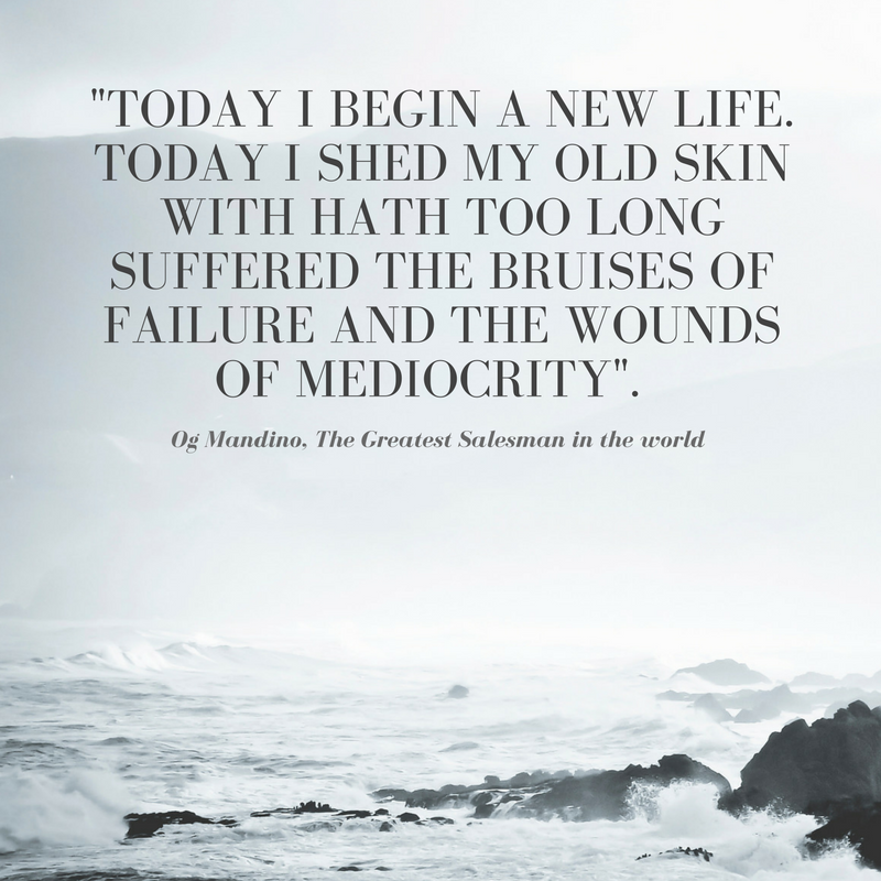 Today I begin a new life. Today I Shed my old skin with hath too long suffered the bruises of failure and the wounds of mediocrity. Og Mandino