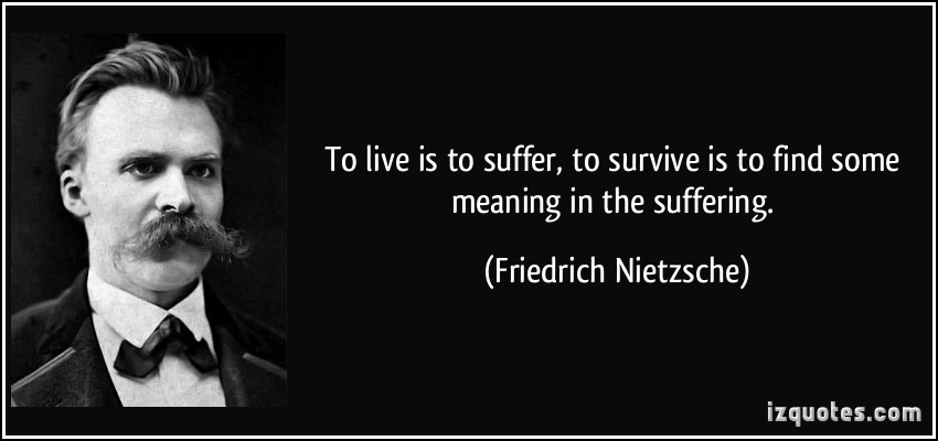 To life is to suffer, to survive is to find some meaning in the suffering.