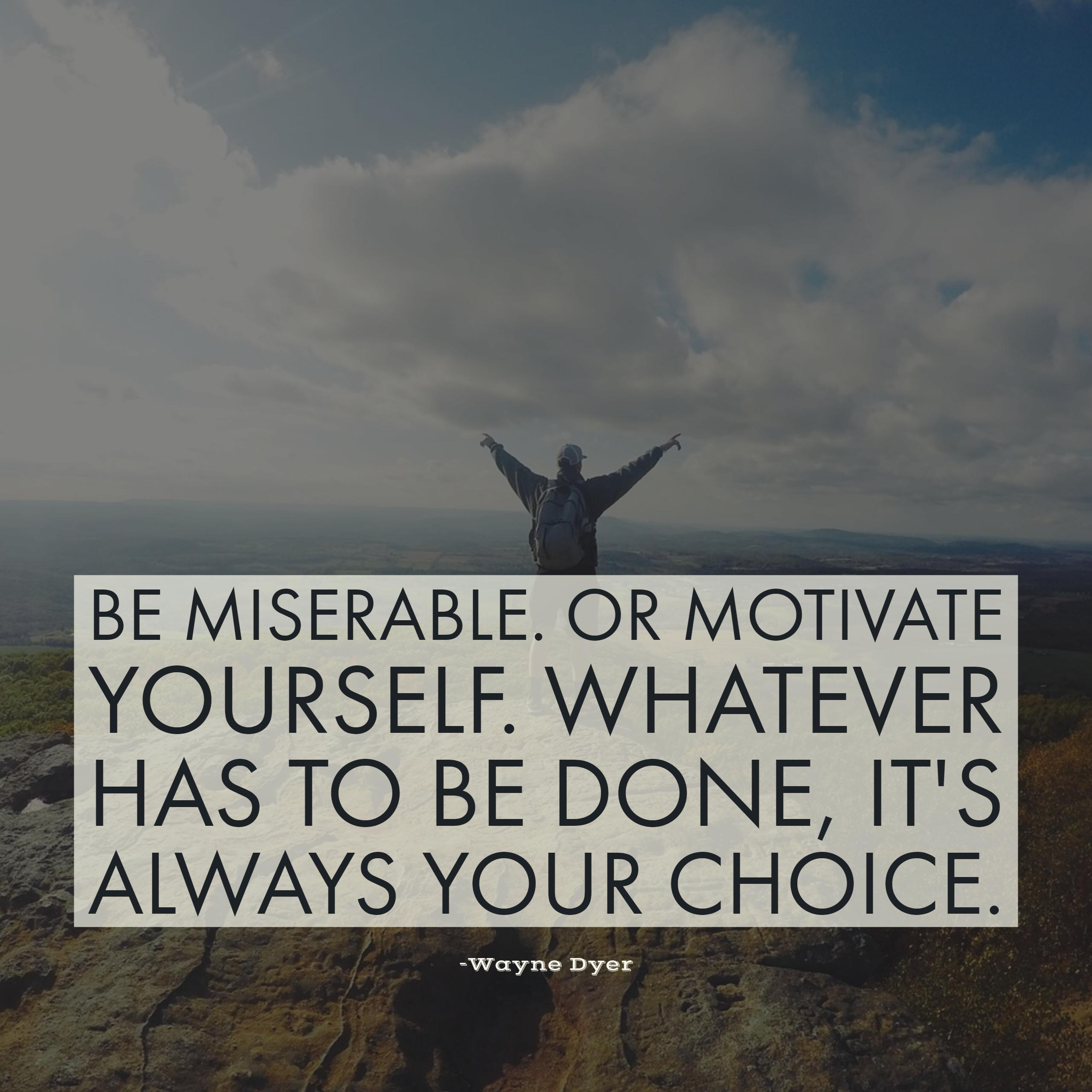 Be miserable. Or motivate yourself. Whatever has to be done, it's always your choice. -Wayne Dyer
